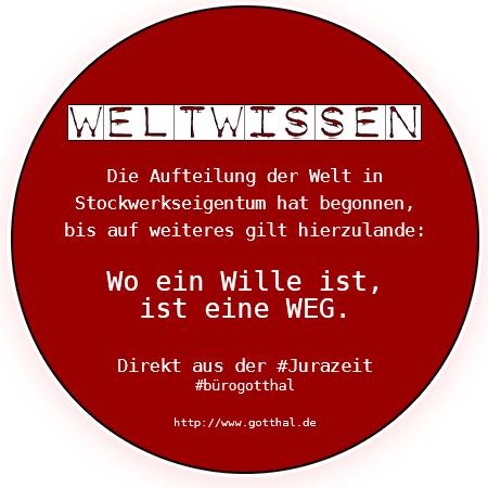 Weltwissen: Die Aufteilung der Welt in Stockwerkseigentum hat begonnen, bis auf weiteres gilt hierzulande: Wo ein Wille ist, ist eine WEG. Direkt aus der #Jurazeit #bürogotthal http://www.gotthal.de